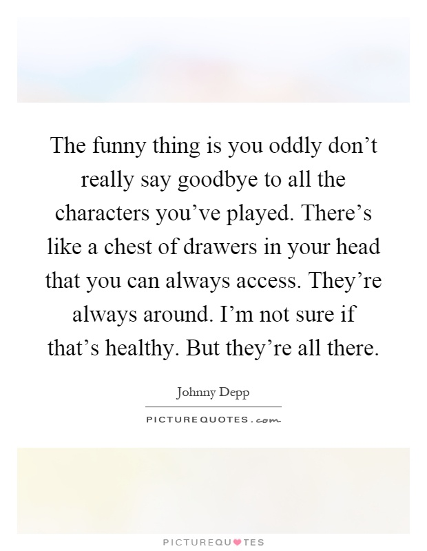 The funny thing is you oddly don't really say goodbye to all the characters you've played. There's like a chest of drawers in your head that you can always access. They're always around. I'm not sure if that's healthy. But they're all there Picture Quote #1