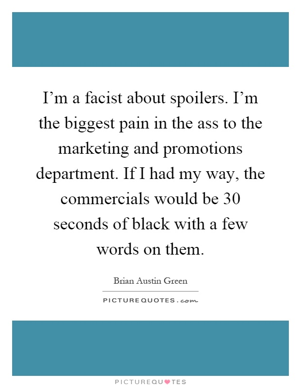 I'm a facist about spoilers. I'm the biggest pain in the ass to the marketing and promotions department. If I had my way, the commercials would be 30 seconds of black with a few words on them Picture Quote #1