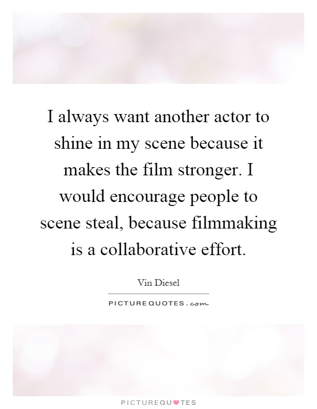 I always want another actor to shine in my scene because it makes the film stronger. I would encourage people to scene steal, because filmmaking is a collaborative effort Picture Quote #1
