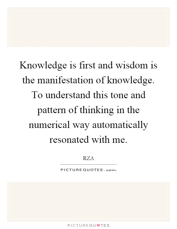 Knowledge is first and wisdom is the manifestation of knowledge. To understand this tone and pattern of thinking in the numerical way automatically resonated with me Picture Quote #1