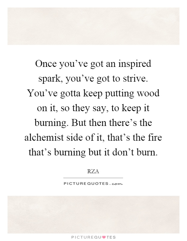 Once you've got an inspired spark, you've got to strive. You've gotta keep putting wood on it, so they say, to keep it burning. But then there's the alchemist side of it, that's the fire that's burning but it don't burn Picture Quote #1