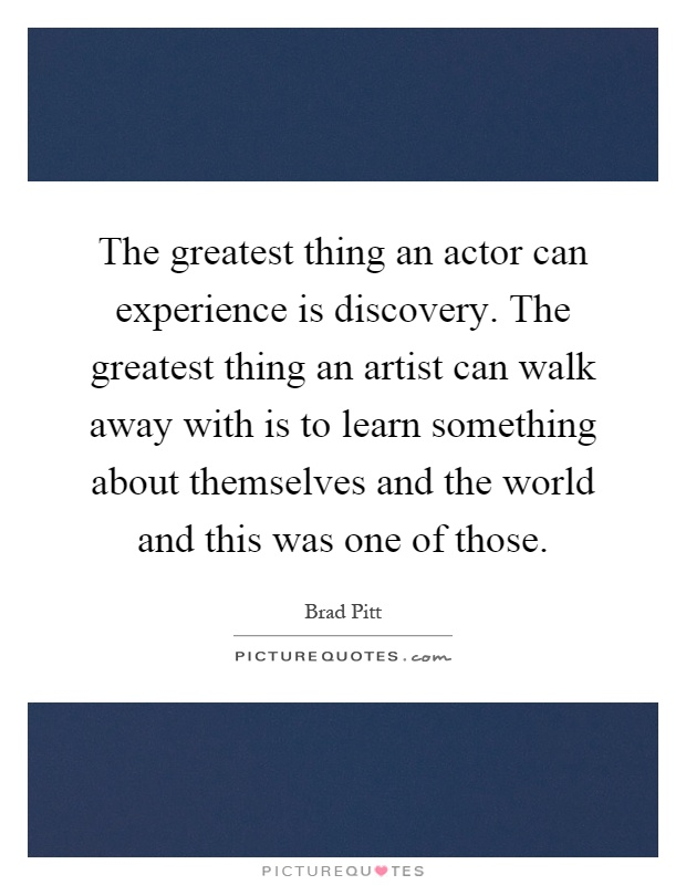 The greatest thing an actor can experience is discovery. The greatest thing an artist can walk away with is to learn something about themselves and the world and this was one of those Picture Quote #1
