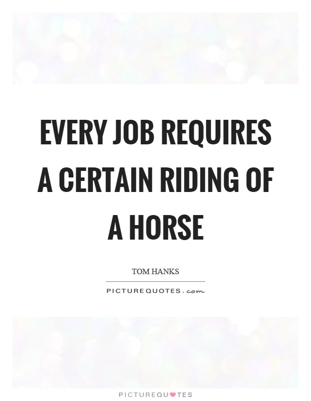 Every job requires a certain riding of a horse Picture Quote #1