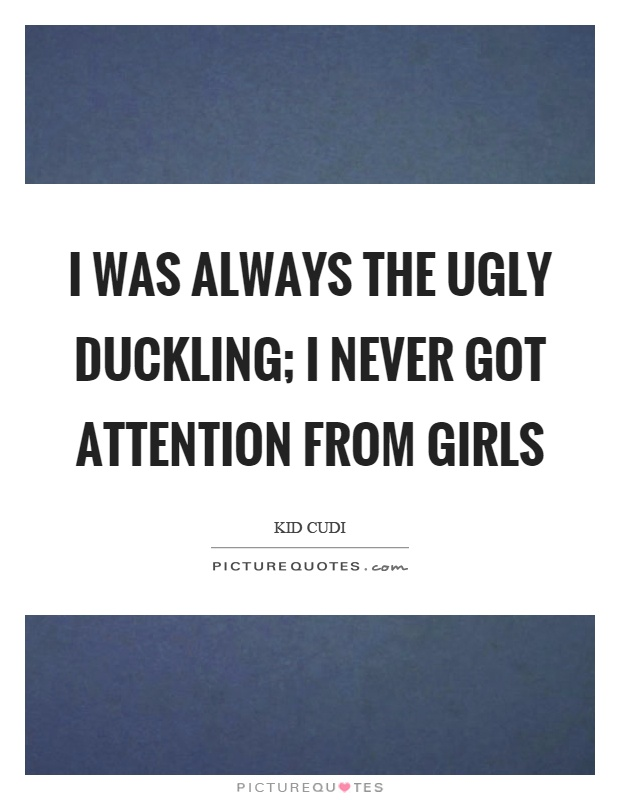 I was always the ugly duckling; I never got attention from girls Picture Quote #1