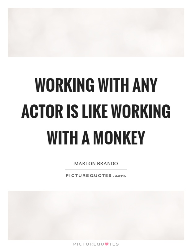 Working with any actor is like working with a monkey Picture Quote #1