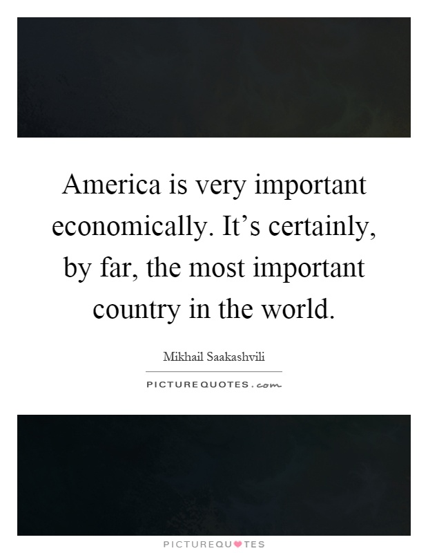 America is very important economically. It's certainly, by far, the most important country in the world Picture Quote #1