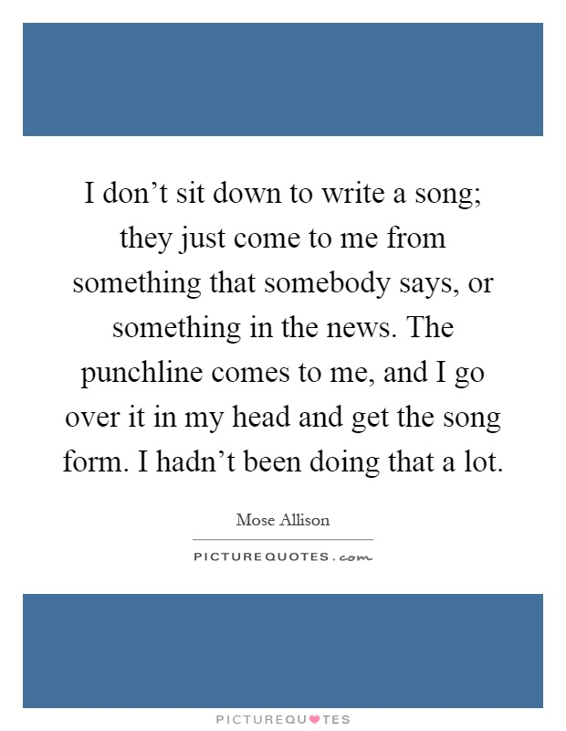 I don't sit down to write a song; they just come to me from something that somebody says, or something in the news. The punchline comes to me, and I go over it in my head and get the song form. I hadn't been doing that a lot Picture Quote #1