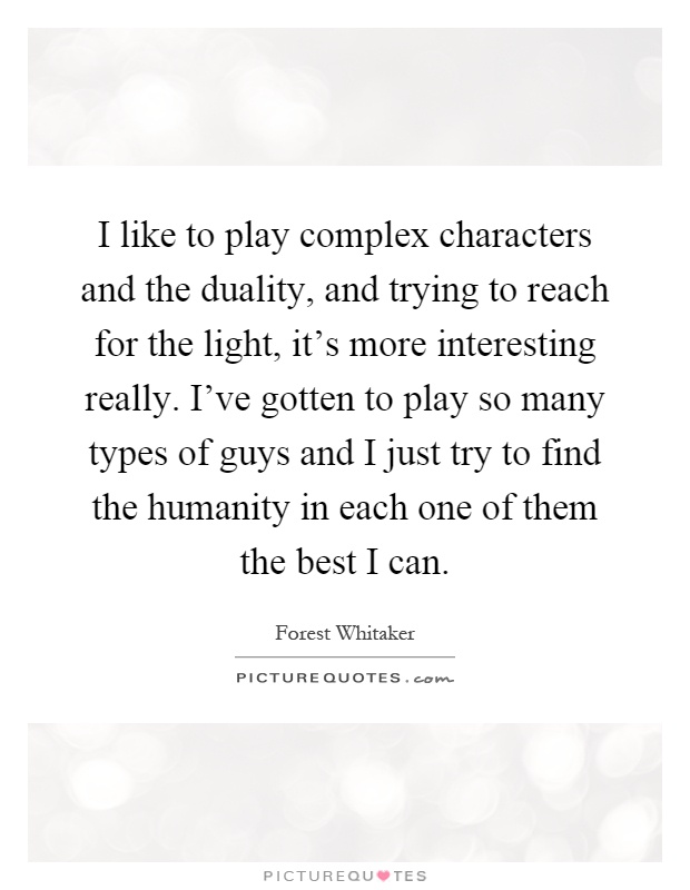 I like to play complex characters and the duality, and trying to reach for the light, it's more interesting really. I've gotten to play so many types of guys and I just try to find the humanity in each one of them the best I can Picture Quote #1