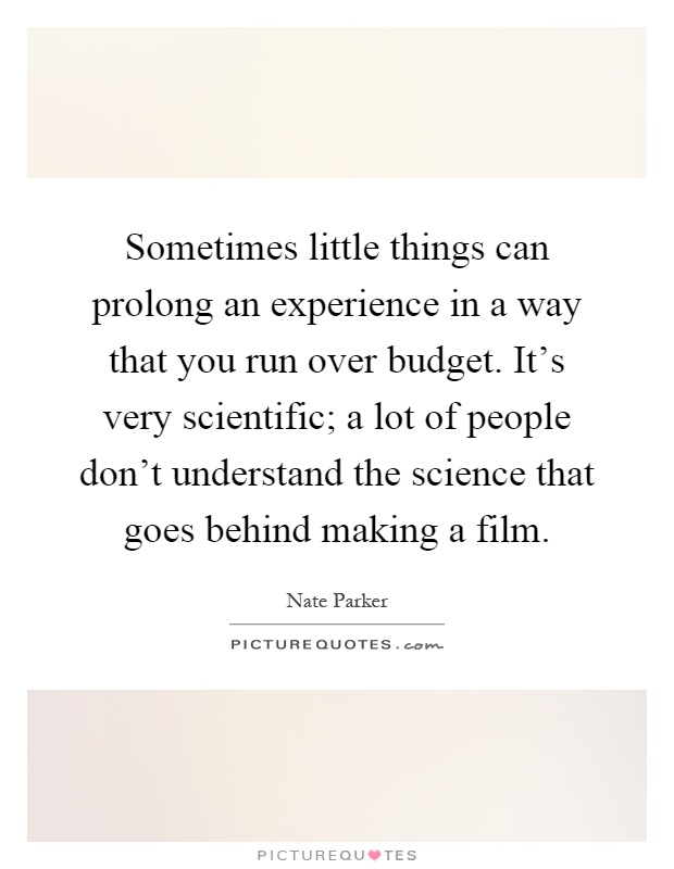 Sometimes little things can prolong an experience in a way that you run over budget. It's very scientific; a lot of people don't understand the science that goes behind making a film Picture Quote #1