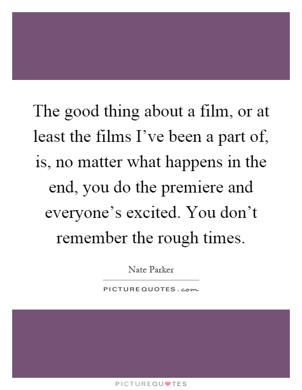The good thing about a film, or at least the films I've been a part of, is, no matter what happens in the end, you do the premiere and everyone's excited. You don't remember the rough times Picture Quote #1