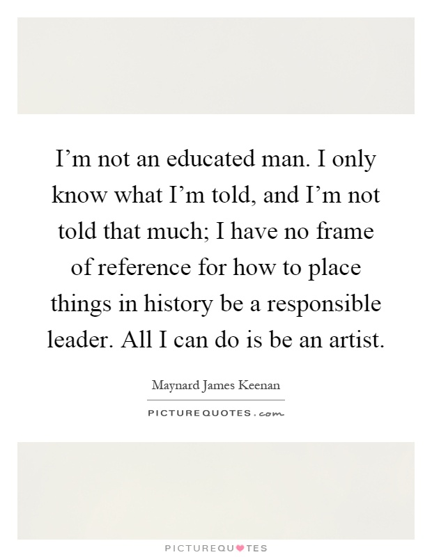 I'm not an educated man. I only know what I'm told, and I'm not told that much; I have no frame of reference for how to place things in history be a responsible leader. All I can do is be an artist Picture Quote #1