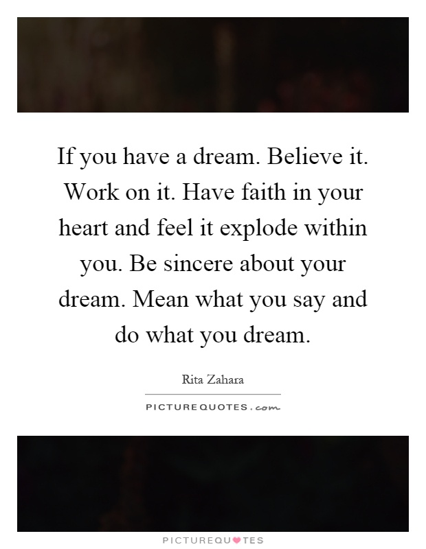 If you have a dream. Believe it. Work on it. Have faith in your heart and feel it explode within you. Be sincere about your dream. Mean what you say and do what you dream Picture Quote #1