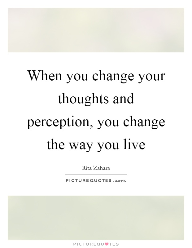 When you change your thoughts and perception, you change the way you live Picture Quote #1