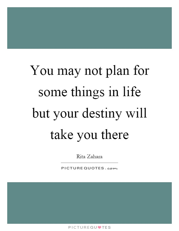 You may not plan for some things in life but your destiny will take you there Picture Quote #1