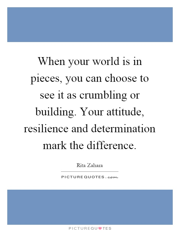 When your world is in pieces, you can choose to see it as crumbling or building. Your attitude, resilience and determination mark the difference Picture Quote #1