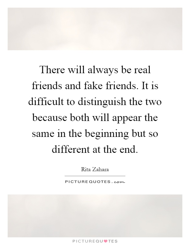 There will always be real friends and fake friends. It is difficult to distinguish the two because both will appear the same in the beginning but so different at the end Picture Quote #1