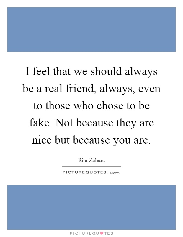 I feel that we should always be a real friend, always, even to those who chose to be fake. Not because they are nice but because you are Picture Quote #1