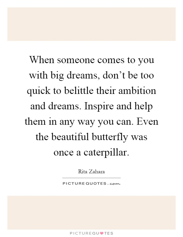 When someone comes to you with big dreams, don't be too quick to belittle their ambition and dreams. Inspire and help them in any way you can. Even the beautiful butterfly was once a caterpillar Picture Quote #1