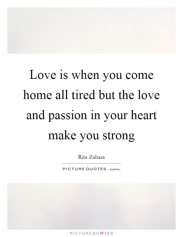 Love is when you come home all tired but the love and passion in your heart make you strong Picture Quote #1