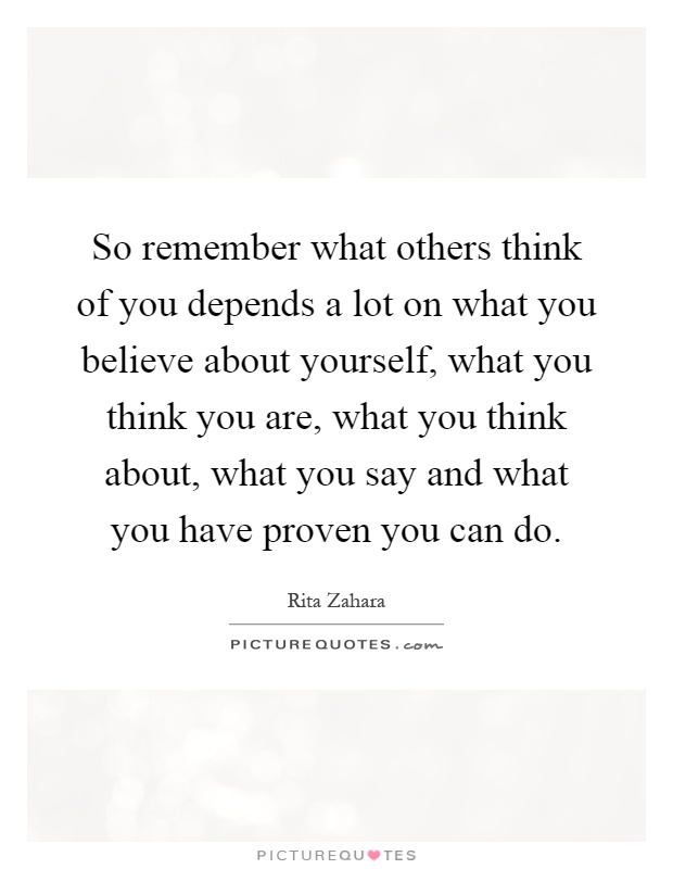 So remember what others think of you depends a lot on what you believe about yourself, what you think you are, what you think about, what you say and what you have proven you can do Picture Quote #1
