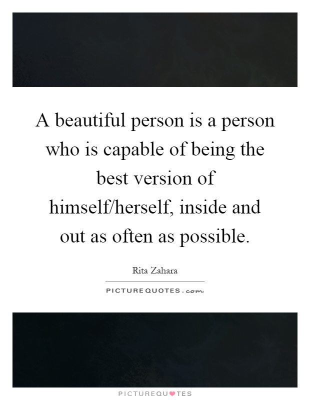 A beautiful person is a person who is capable of being the best version of himself/herself, inside and out as often as possible Picture Quote #1