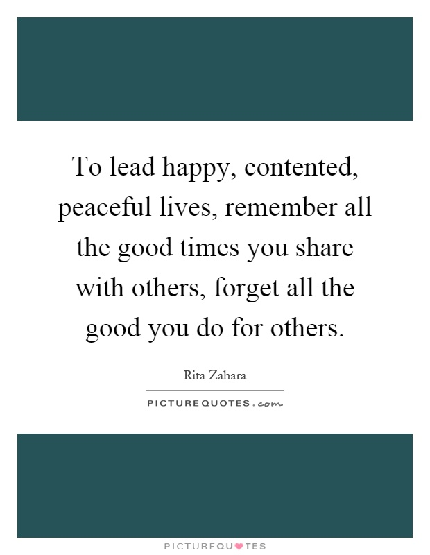 To lead happy, contented, peaceful lives, remember all the good times you share with others, forget all the good you do for others Picture Quote #1