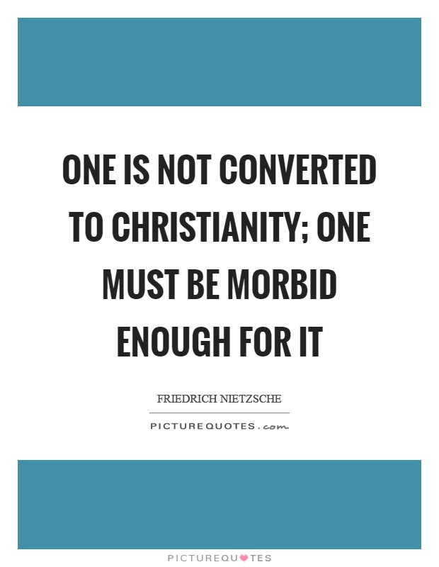 One is not converted to christianity; one must be morbid enough for it Picture Quote #1