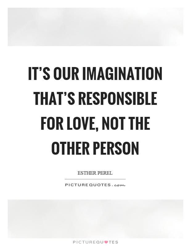 It's our imagination that's responsible for love, not the other person Picture Quote #1