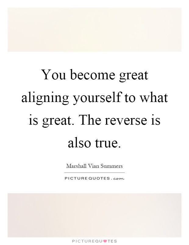 You become great aligning yourself to what is great. The reverse is also true Picture Quote #1