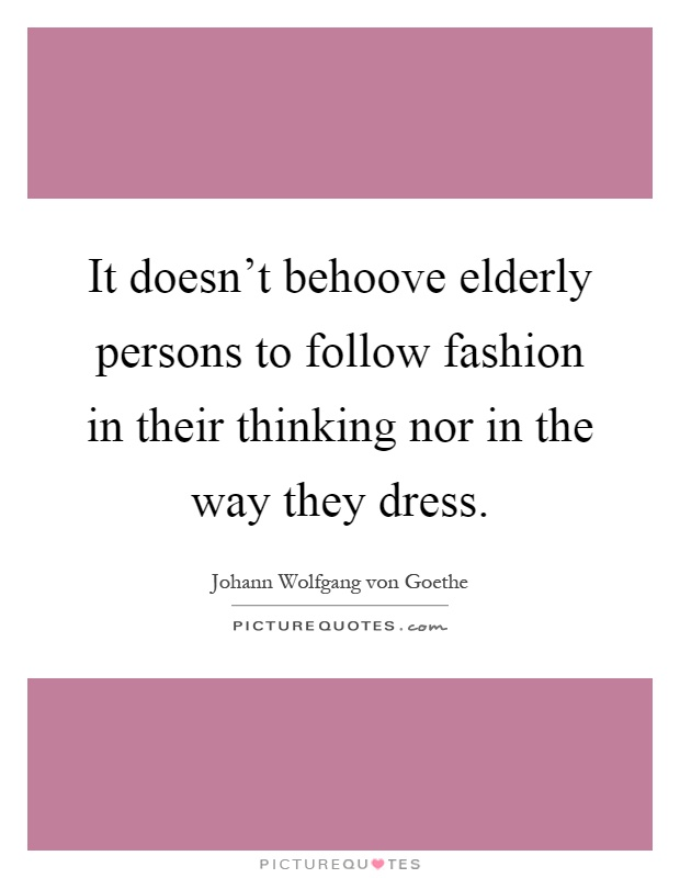 It doesn't behoove elderly persons to follow fashion in their thinking nor in the way they dress Picture Quote #1