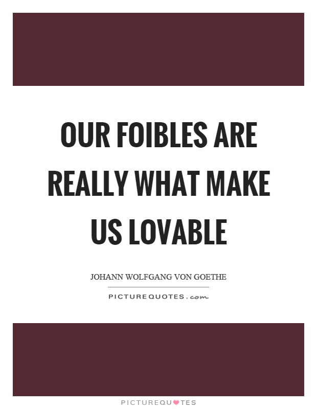 Our foibles are really what make us lovable Picture Quote #1