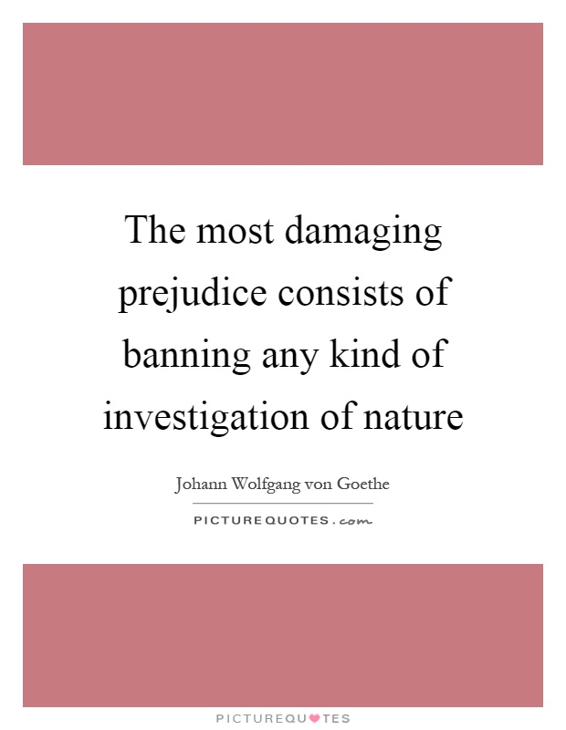 The most damaging prejudice consists of banning any kind of investigation of nature Picture Quote #1