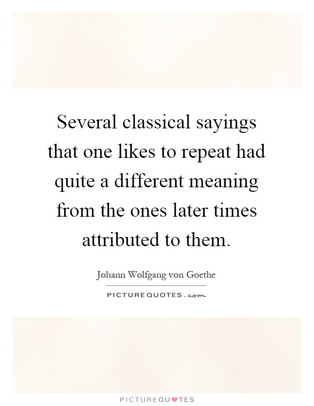Several classical sayings that one likes to repeat had quite a different meaning from the ones later times attributed to them Picture Quote #1