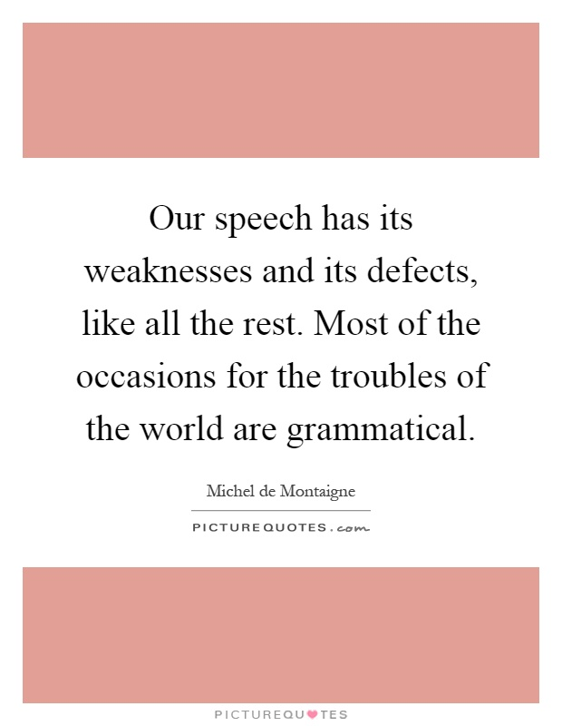 Our speech has its weaknesses and its defects, like all the rest. Most of the occasions for the troubles of the world are grammatical Picture Quote #1