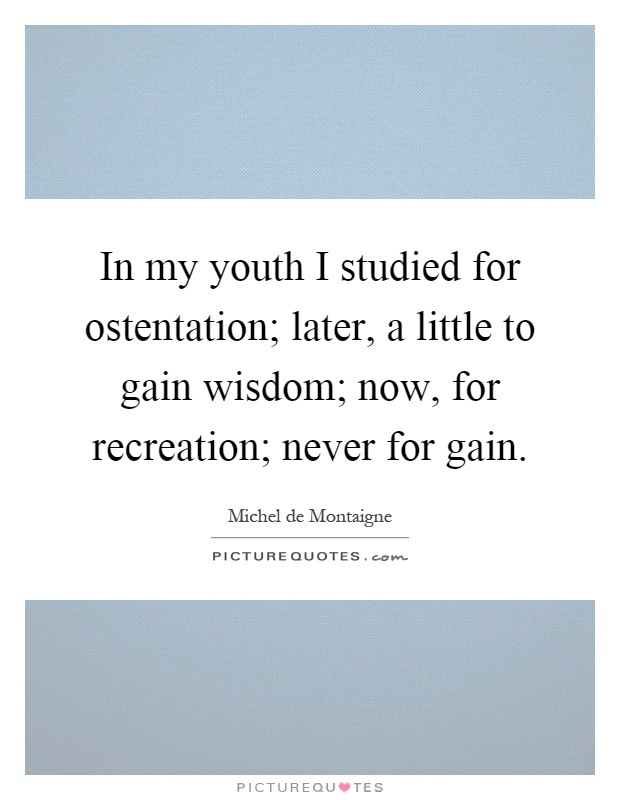 In my youth I studied for ostentation; later, a little to gain wisdom; now, for recreation; never for gain Picture Quote #1