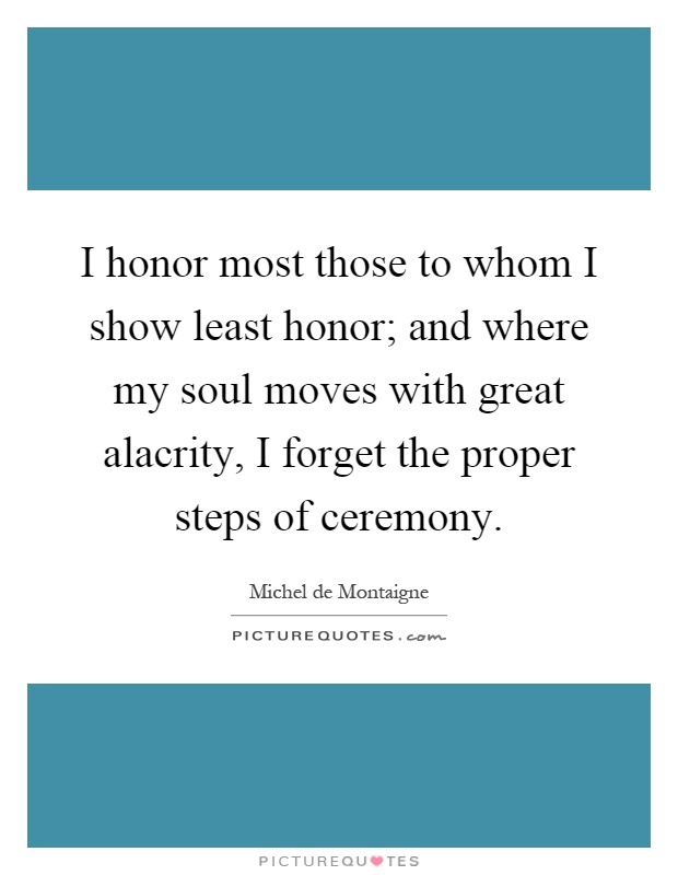 I honor most those to whom I show least honor; and where my soul moves with great alacrity, I forget the proper steps of ceremony Picture Quote #1