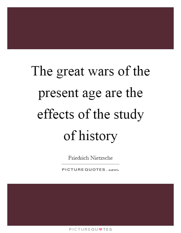 The great wars of the present age are the effects of the study of history Picture Quote #1