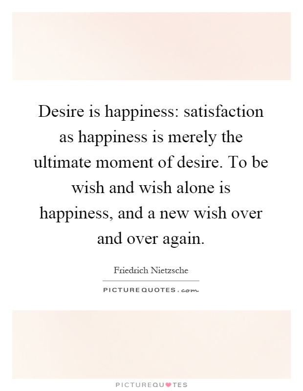 Desire is happiness: satisfaction as happiness is merely the ultimate moment of desire. To be wish and wish alone is happiness, and a new wish over and over again Picture Quote #1