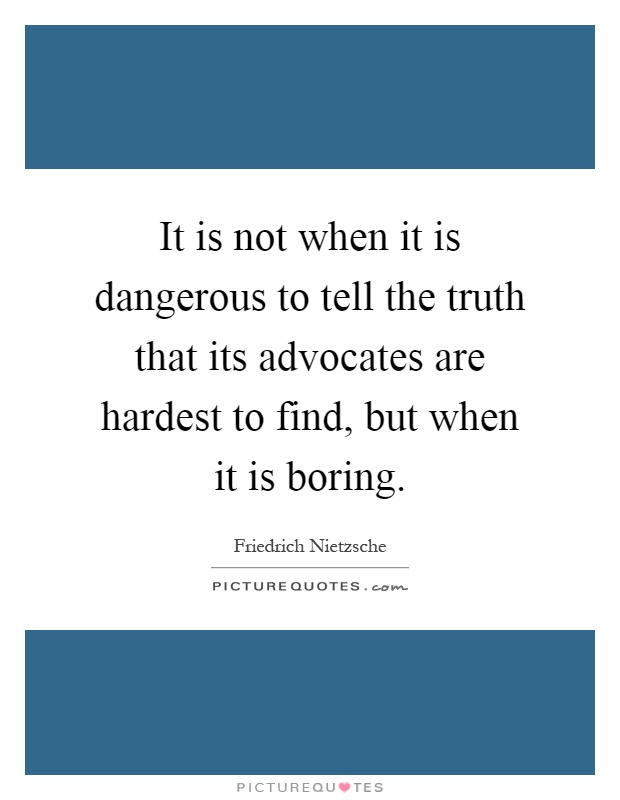 It is not when it is dangerous to tell the truth that its advocates are hardest to find, but when it is boring Picture Quote #1