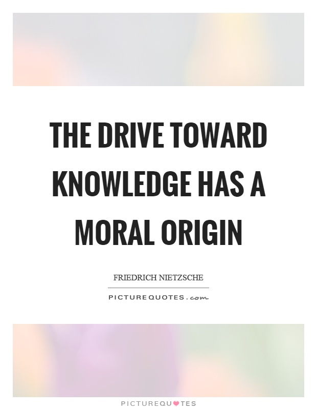 The drive toward knowledge has a moral origin Picture Quote #1