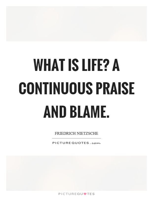 What is life? A continuous praise and blame Picture Quote #1