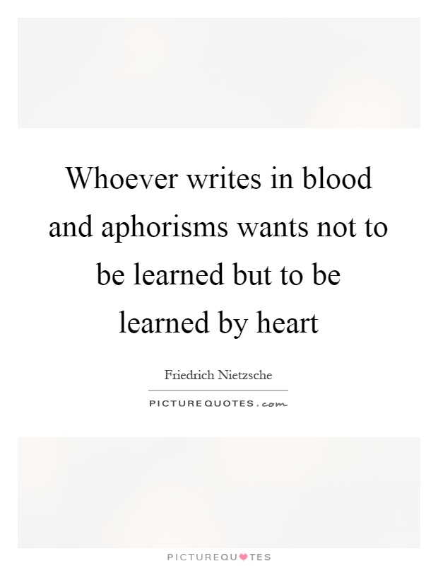 Whoever writes in blood and aphorisms wants not to be learned but to be learned by heart Picture Quote #1