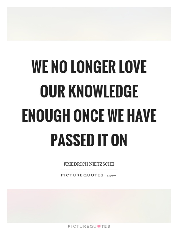 We no longer love our knowledge enough once we have passed it on Picture Quote #1