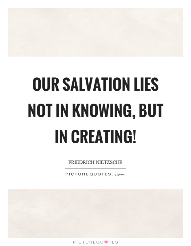 Our salvation lies not in knowing, but in creating! Picture Quote #1