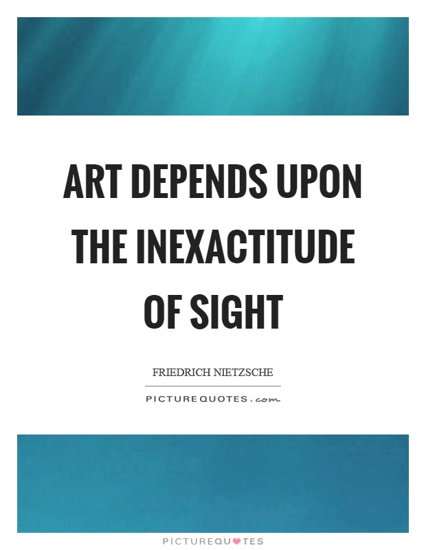 Art depends upon the inexactitude of sight Picture Quote #1