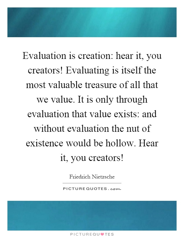 Evaluation is creation: hear it, you creators! Evaluating is itself the most valuable treasure of all that we value. It is only through evaluation that value exists: and without evaluation the nut of existence would be hollow. Hear it, you creators! Picture Quote #1