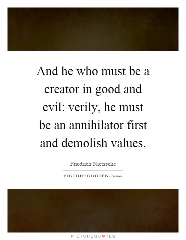 And he who must be a creator in good and evil: verily, he must be an annihilator first and demolish values Picture Quote #1