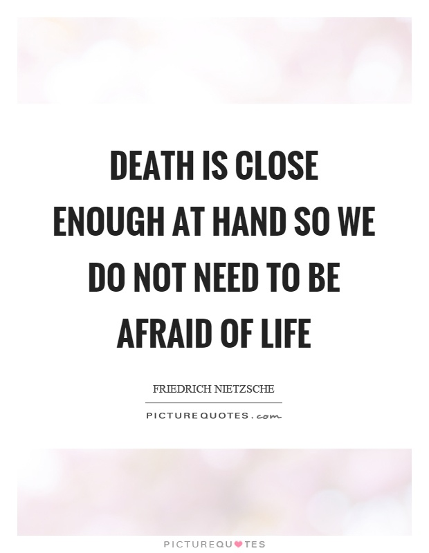 Death is close enough at hand so we do not need to be afraid of life Picture Quote #1