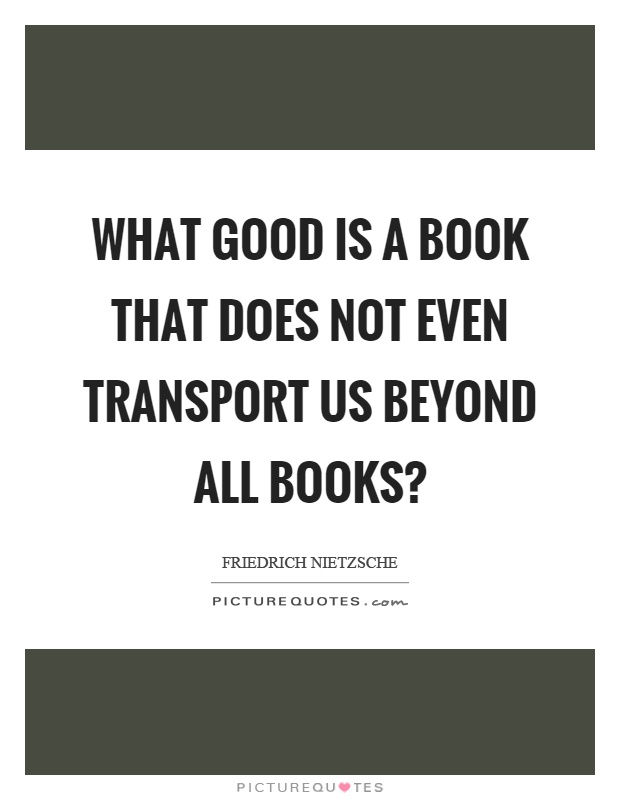 What good is a book that does not even transport us beyond all books? Picture Quote #1