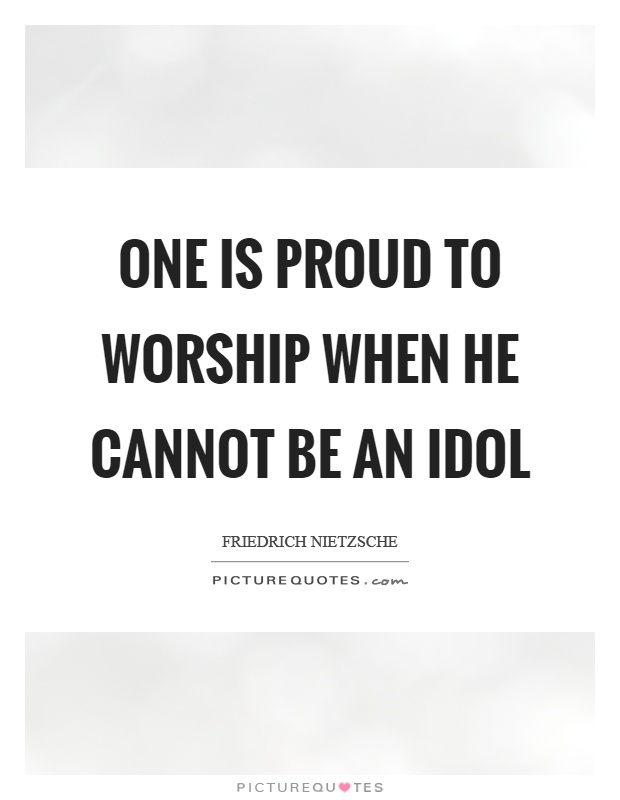 One is proud to worship when he cannot be an idol Picture Quote #1